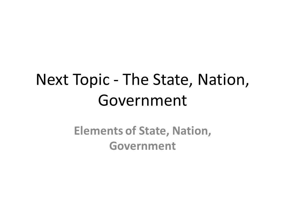 Next Topic - The State, Nation, Government Elements of State, Nation, Government