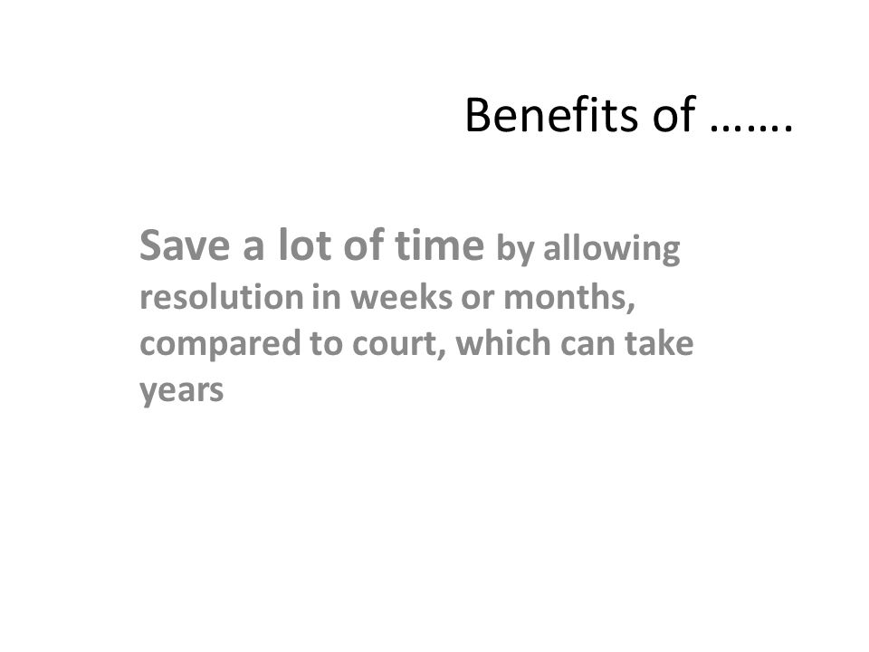 Benefits of ……. Save a lot of time by allowing resolution in weeks or months, compared to court, which can take years