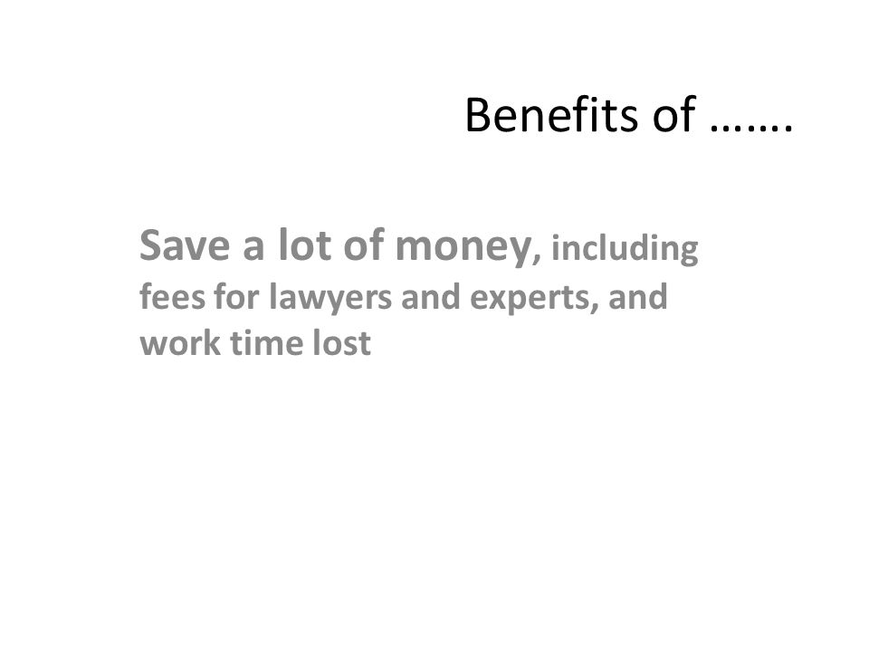 Benefits of ……. Save a lot of money, including fees for lawyers and experts, and work time lost