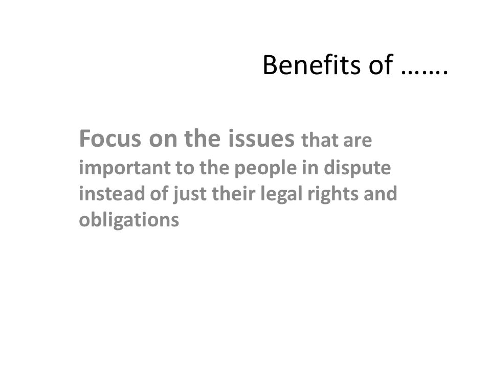 Benefits of ……. Focus on the issues that are important to the people in dispute instead of just their legal rights and obligations