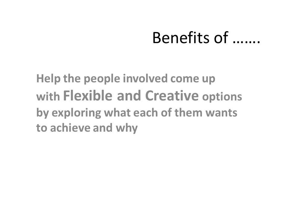 Benefits of ……. Help the people involved come up with Flexible and Creative options by exploring what each of them wants to achieve and why
