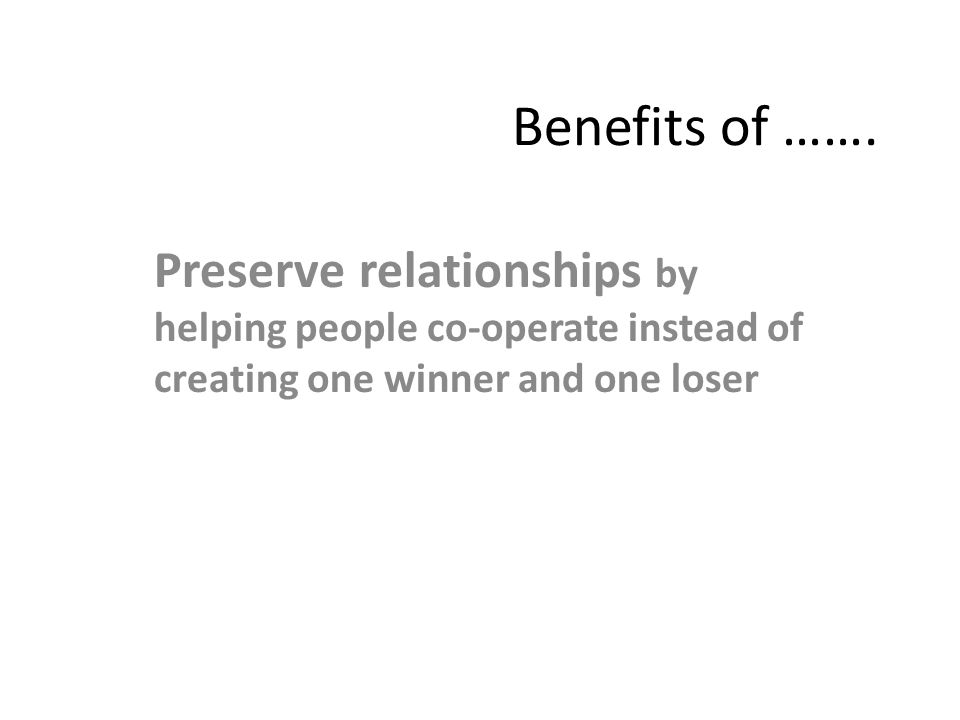 Benefits of ……. Preserve relationships by helping people co-operate instead of creating one winner and one loser