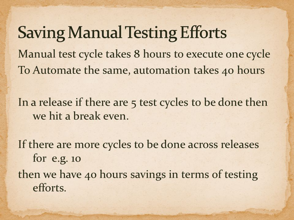 Manual test cycle takes 8 hours to execute one cycle To Automate the same, automation takes 40 hours In a release if there are 5 test cycles to be don