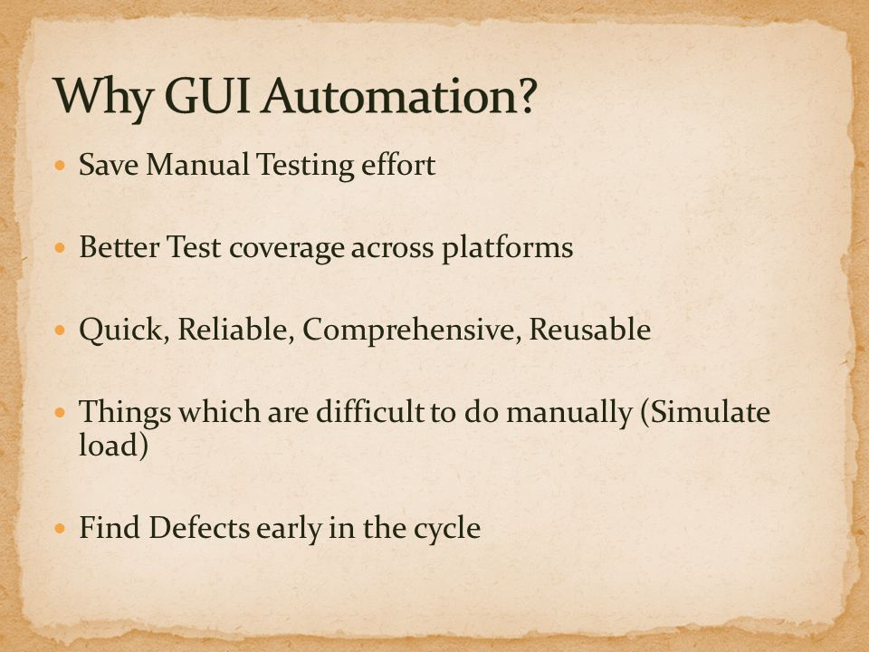Save Manual Testing effort Better Test coverage across platforms Quick, Reliable, Comprehensive, Reusable Things which are difficult to do manually (S