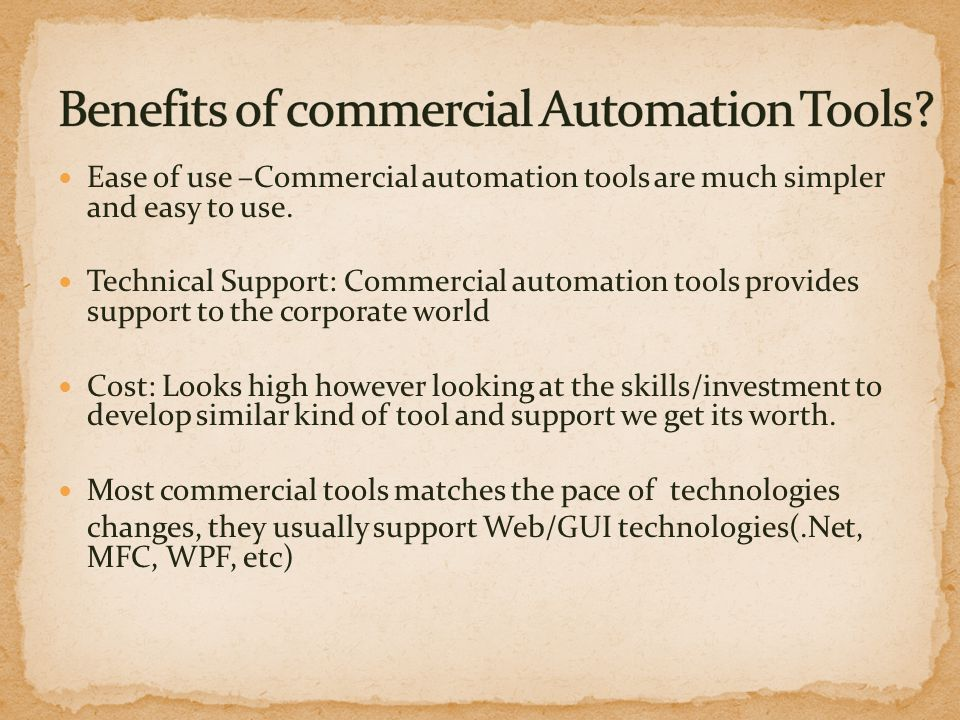 Ease of use –Commercial automation tools are much simpler and easy to use. Technical Support: Commercial automation tools provides support to the corp