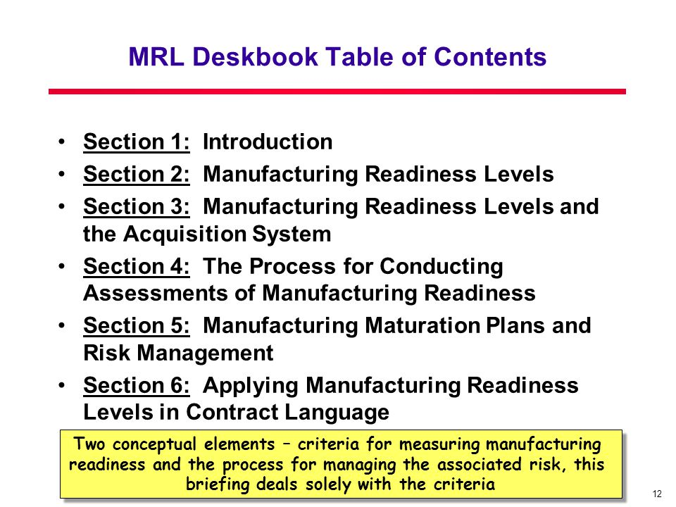 12 MRL Deskbook Table of Contents Section 1: Introduction Section 2: Manufacturing Readiness Levels Section 3: Manufacturing Readiness Levels and the Acquisition System Section 4: The Process for Conducting Assessments of Manufacturing Readiness Section 5: Manufacturing Maturation Plans and Risk Management Section 6: Applying Manufacturing Readiness Levels in Contract Language Two conceptual elements – criteria for measuring manufacturing readiness and the process for managing the associated risk, this briefing deals solely with the criteria Two conceptual elements – criteria for measuring manufacturing readiness and the process for managing the associated risk, this briefing deals solely with the criteria