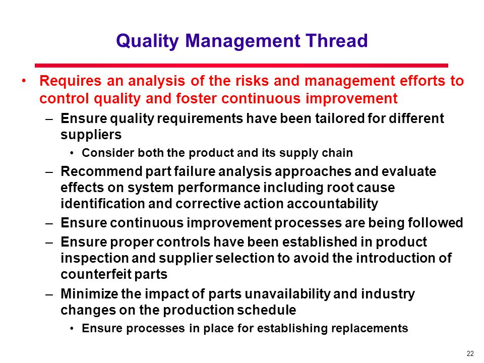 22 Quality Management Thread Requires an analysis of the risks and management efforts to control quality and foster continuous improvement –Ensure quality requirements have been tailored for different suppliers Consider both the product and its supply chain –Recommend part failure analysis approaches and evaluate effects on system performance including root cause identification and corrective action accountability –Ensure continuous improvement processes are being followed –Ensure proper controls have been established in product inspection and supplier selection to avoid the introduction of counterfeit parts –Minimize the impact of parts unavailability and industry changes on the production schedule Ensure processes in place for establishing replacements