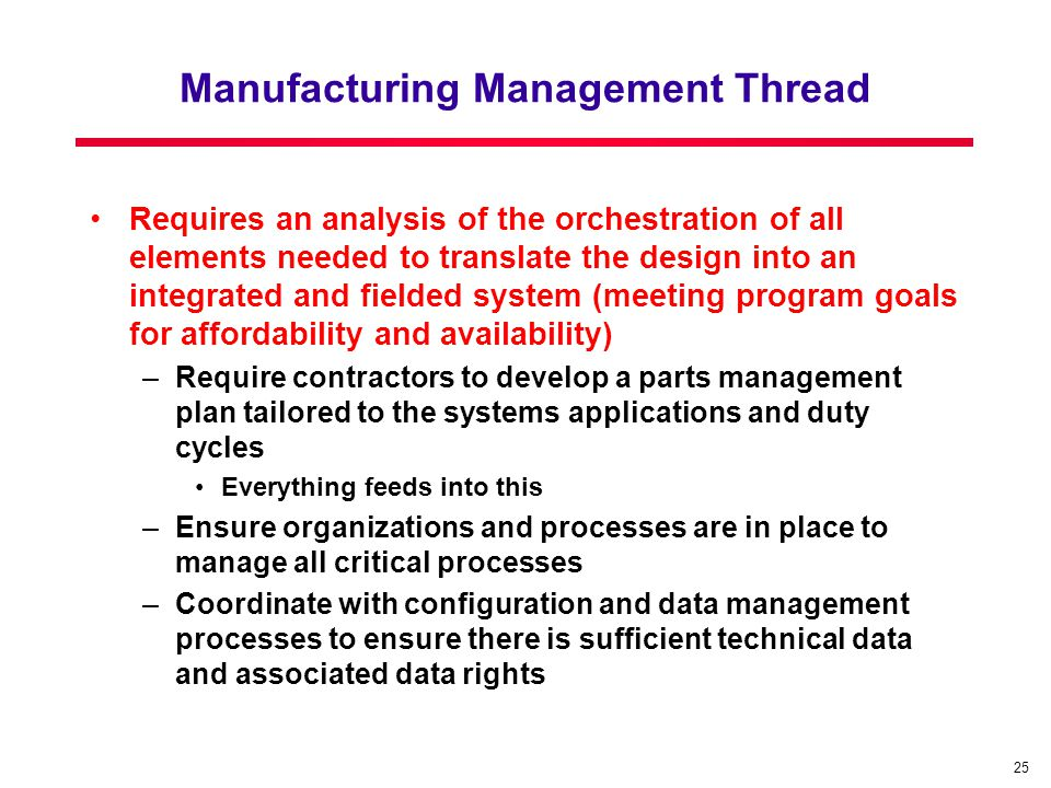 25 Manufacturing Management Thread Requires an analysis of the orchestration of all elements needed to translate the design into an integrated and fielded system (meeting program goals for affordability and availability) –Require contractors to develop a parts management plan tailored to the systems applications and duty cycles Everything feeds into this –Ensure organizations and processes are in place to manage all critical processes –Coordinate with configuration and data management processes to ensure there is sufficient technical data and associated data rights