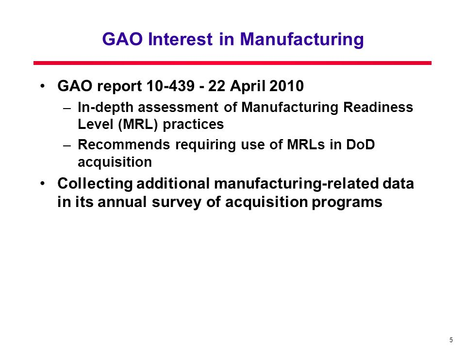 5 GAO Interest in Manufacturing GAO report 10-439 - 22 April 2010 –In-depth assessment of Manufacturing Readiness Level (MRL) practices –Recommends requiring use of MRLs in DoD acquisition Collecting additional manufacturing-related data in its annual survey of acquisition programs
