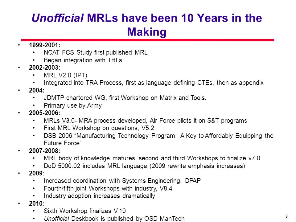 9 1999-2001: NCAT FCS Study first published MRL Began integration with TRLs 2002-2003: MRL V2.0 (IPT) Integrated into TRA Process, first as language defining CTEs, then as appendix 2004: JDMTP chartered WG, first Workshop on Matrix and Tools.