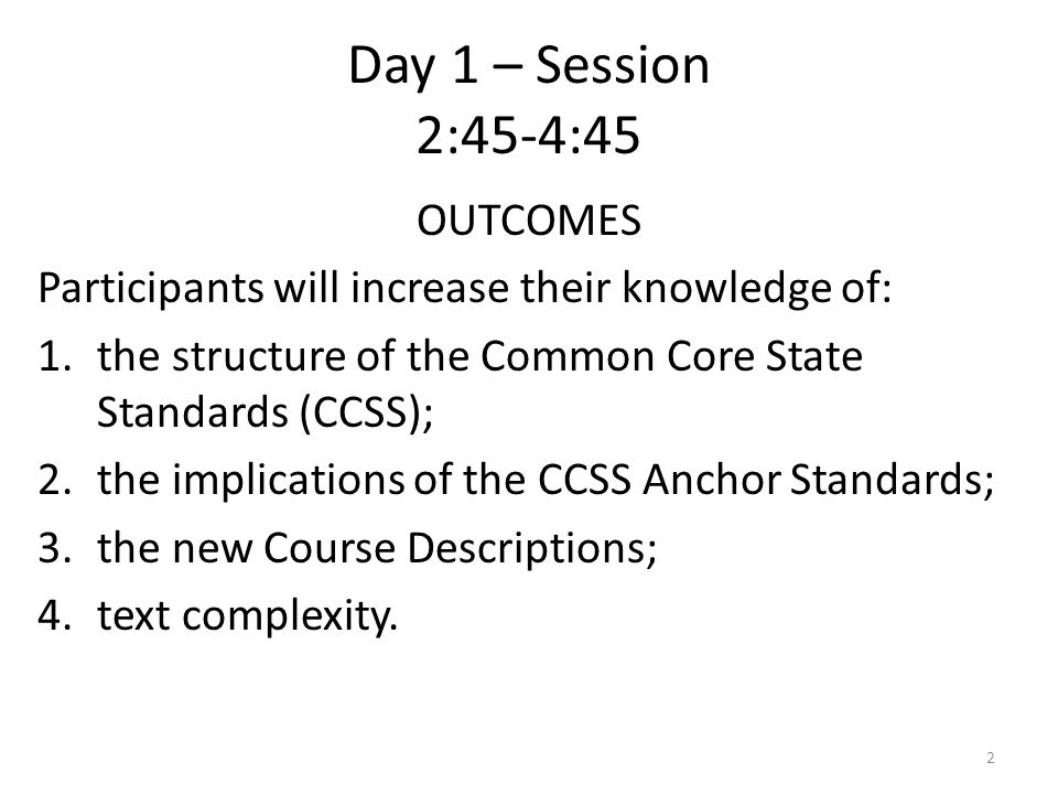 Day 1 – Session 2:45-4:45 OUTCOMES Participants will increase their knowledge of: 1.the structure of the Common Core State Standards (CCSS); 2.the implications of the CCSS Anchor Standards; 3.the new Course Descriptions; 4.text complexity.