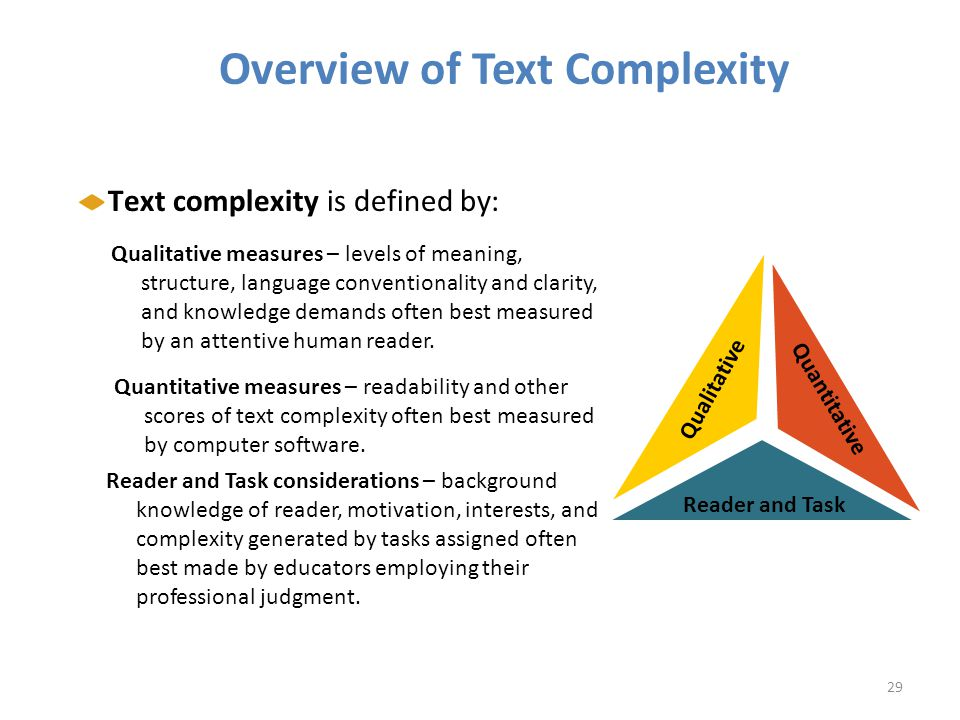 Overview of Text Complexity Qualitative Qualitative measures – levels of meaning, structure, language conventionality and clarity, and knowledge demands often best measured by an attentive human reader.