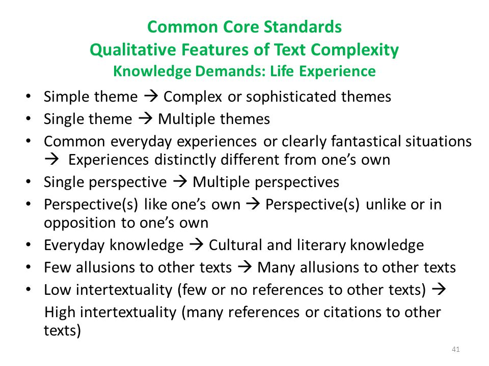 Common Core Standards Qualitative Features of Text Complexity Knowledge Demands: Life Experience Simple theme  Complex or sophisticated themes Single theme  Multiple themes Common everyday experiences or clearly fantastical situations  Experiences distinctly different from one's own Single perspective  Multiple perspectives Perspective(s) like one's own  Perspective(s) unlike or in opposition to one's own Everyday knowledge  Cultural and literary knowledge Few allusions to other texts  Many allusions to other texts Low intertextuality (few or no references to other texts)  High intertextuality (many references or citations to other texts) 41