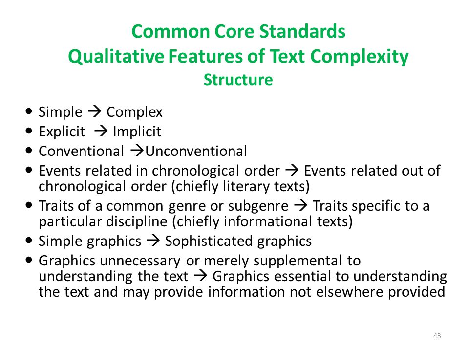 Common Core Standards Qualitative Features of Text Complexity Structure Simple  Complex Explicit  Implicit Conventional  Unconventional Events related in chronological order  Events related out of chronological order (chiefly literary texts) Traits of a common genre or subgenre  Traits specific to a particular discipline (chiefly informational texts) Simple graphics  Sophisticated graphics Graphics unnecessary or merely supplemental to understanding the text  Graphics essential to understanding the text and may provide information not elsewhere provided 43