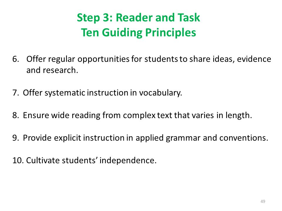Step 3: Reader and Task Ten Guiding Principles 49 6.Offer regular opportunities for students to share ideas, evidence and research.