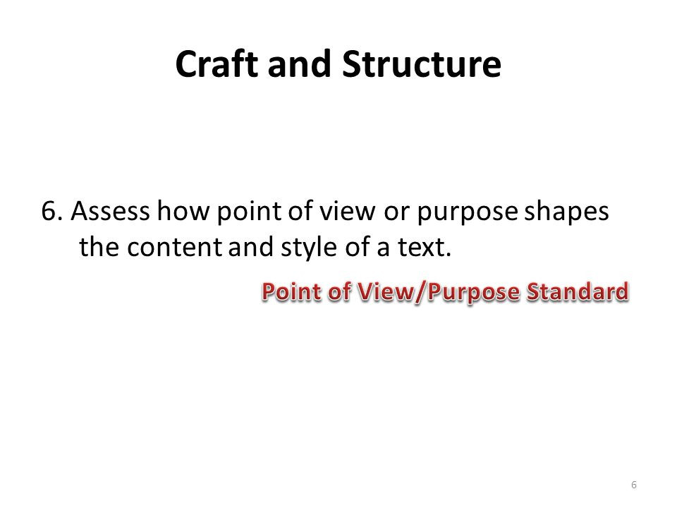 Craft and Structure 6. Assess how point of view or purpose shapes the content and style of a text.