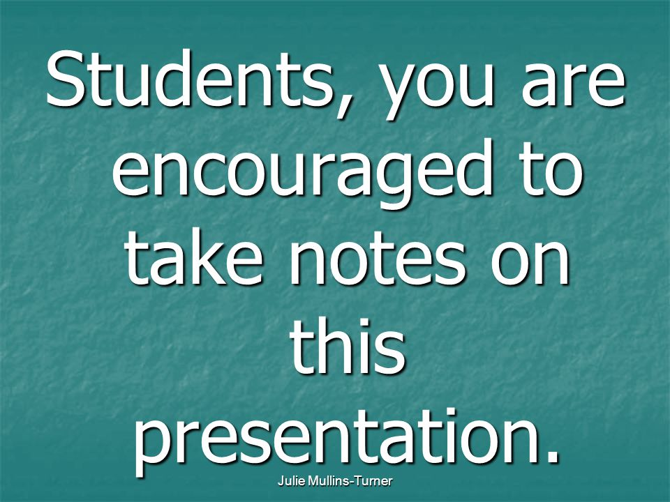 Julie Mullins-Turner Students, you are encouraged to take notes on this presentation.