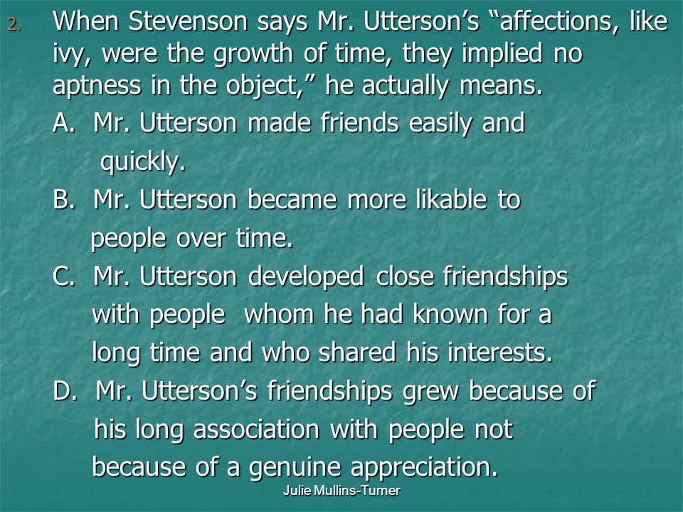 "Julie Mullins-Turner 2. When Stevenson says Mr. Utterson's ""affections, like ivy, were the growth of time, they implied no aptness in the object,"" he"
