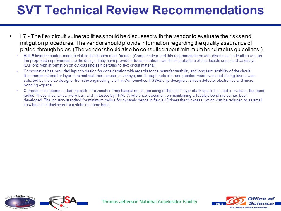 Thomas Jefferson National Accelerator Facility Page 17 SVT Technical Review Recommendations I.7 - The flex circuit vulnerabilities should be discussed with the vendor to evaluate the risks and mitigation procedures.