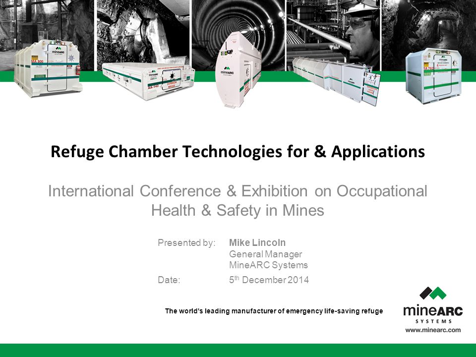 The world s leading manufacturer of emergency life-saving refuge International Conference & Exhibition on Occupational Health & Safety in Mines Refuge Chamber Technologies for & Applications Presented by:Mike Lincoln General Manager MineARC Systems Date: 5 th December 2014