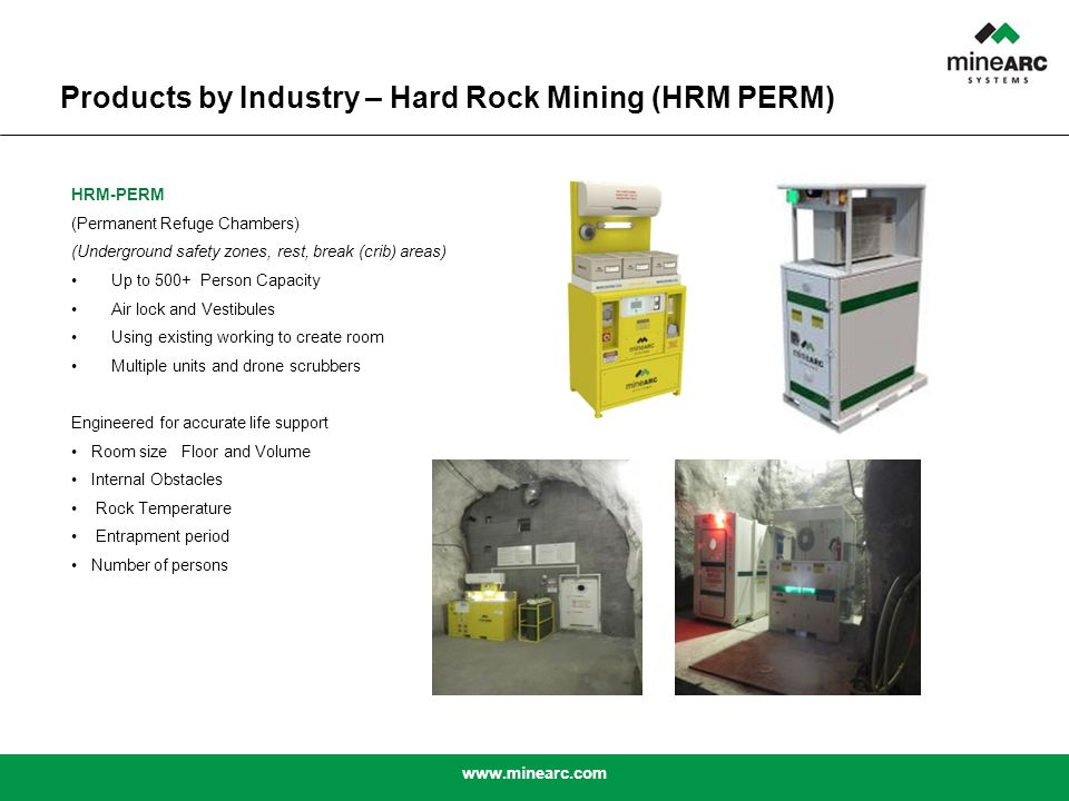 www.minearc.com HRM-PERM (Permanent Refuge Chambers) (Underground safety zones, rest, break (crib) areas) Up to 500+ Person Capacity Air lock and Vestibules Using existing working to create room Multiple units and drone scrubbers Engineered for accurate life support Room size Floor and Volume Internal Obstacles Rock Temperature Entrapment period Number of persons Products by Industry – Hard Rock Mining (HRM PERM)