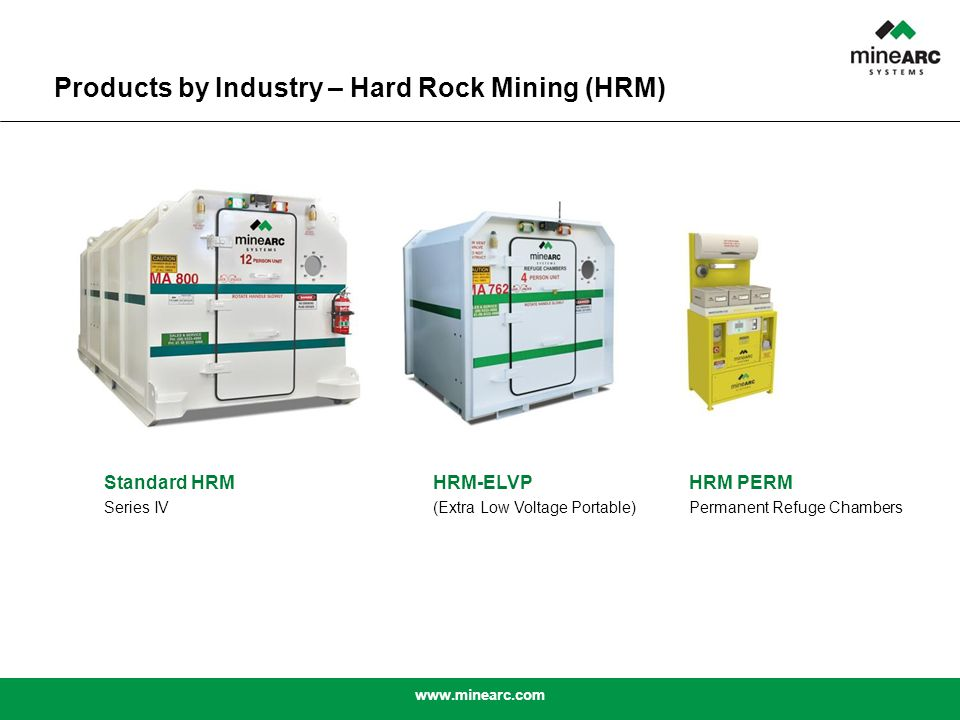 www.minearc.com Standard HRM Series IV HRM-ELVP (Extra Low Voltage Portable) HRM PERM Permanent Refuge Chambers Products by Industry – Hard Rock Mining (HRM)