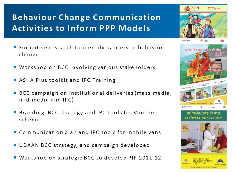  Formative research to identify barriers to behavior change  Workshop on BCC involving various stakeholders  ASHA Plus toolkit and IPC Training  BCC campaign on institutional deliveries (mass media, mid-media and IPC)  Branding, BCC strategy and IPC tools for Voucher scheme  Communication plan and IPC tools for mobile vans  UDAAN BCC strategy, and campaign developed  Workshop on strategic BCC to develop PIP 2011-12 Behaviour Change Communication Activities to Inform PPP Models