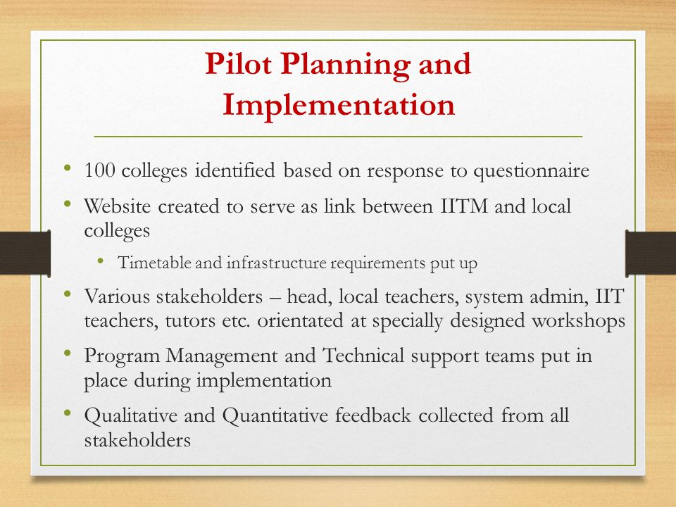 Pilot Planning and Implementation 100 colleges identified based on response to questionnaire Website created to serve as link between IITM and local colleges Timetable and infrastructure requirements put up Various stakeholders – head, local teachers, system admin, IIT teachers, tutors etc.
