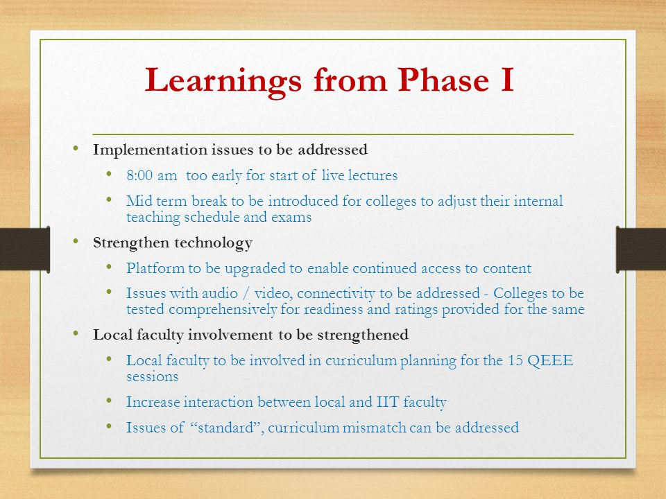 Learnings from Phase I Implementation issues to be addressed 8:00 am too early for start of live lectures Mid term break to be introduced for colleges to adjust their internal teaching schedule and exams Strengthen technology Platform to be upgraded to enable continued access to content Issues with audio / video, connectivity to be addressed - Colleges to be tested comprehensively for readiness and ratings provided for the same Local faculty involvement to be strengthened Local faculty to be involved in curriculum planning for the 15 QEEE sessions Increase interaction between local and IIT faculty Issues of standard , curriculum mismatch can be addressed