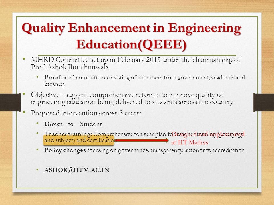 Designed and implemented at IIT Madras MHRD Committee set up in February 2013 under the chairmanship of Prof Ashok Jhunjhunwala Broadbased committee consisting of members from government, academia and industry Objective - suggest comprehensive reforms to improve quality of engineering education being delivered to students across the country Proposed intervention across 3 areas: Direct – to – Student Teacher training: Comprehensive ten year plan for teacher training (pedagogy and subject) and certification Policy changes focusing on governance, transparency, autonomy, accreditation ASHOK@IITM.AC.IN Quality Enhancement in Engineering Education(QEEE)