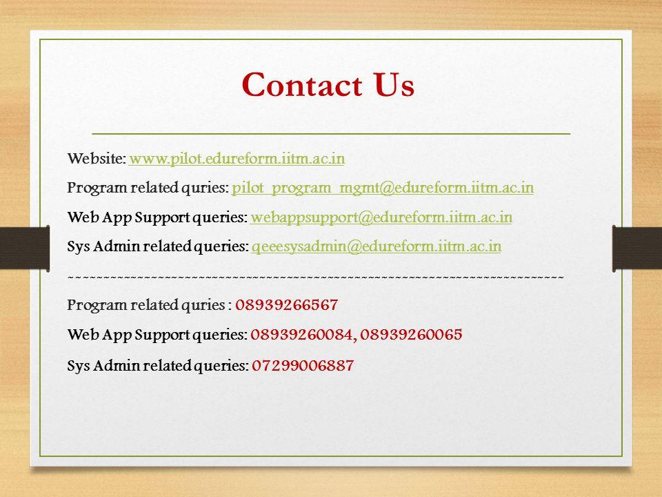 Website: www.pilot.edureform.iitm.ac.inwww.pilot.edureform.iitm.ac.in Program related quries: pilot_program_mgmt@edureform.iitm.ac.inpilot_program_mgmt@edureform.iitm.ac.in Web App Support queries: webappsupport@edureform.iitm.ac.inwebappsupport@edureform.iitm.ac.in Sys Admin related queries: qeeesysadmin@edureform.iitm.ac.inqeeesysadmin@edureform.iitm.ac.in ------------------------------------------------------------------------- Program related quries : 08939266567 Web App Support queries: 08939260084, 08939260065 Sys Admin related queries: 07299006887 Contact Us