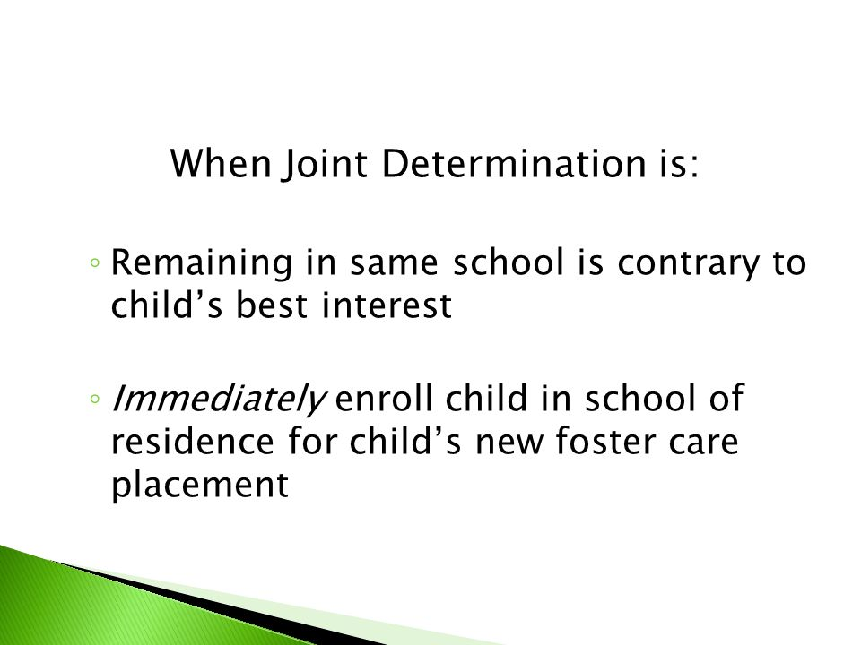 When Joint Determination is: ◦ Remaining in same school is contrary to child's best interest ◦ Immediately enroll child in school of residence for chi