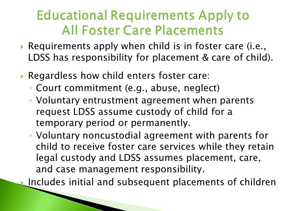  Requirements apply when child is in foster care (i.e., LDSS has responsibility for placement & care of child).  Regardless how child enters foster