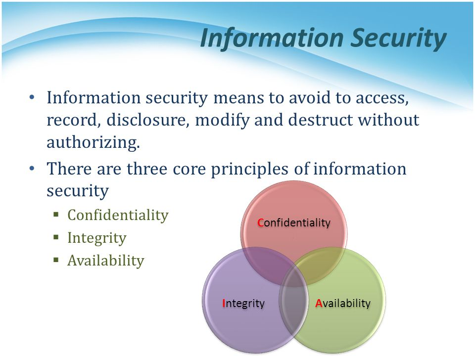 Information Security Information security means to avoid to access, record, disclosure, modify and destruct without authorizing.