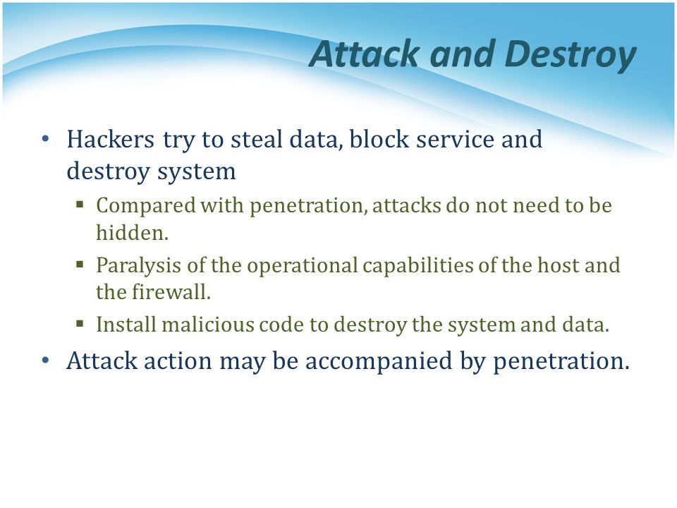 Attack and Destroy Hackers try to steal data, block service and destroy system  Compared with penetration, attacks do not need to be hidden.