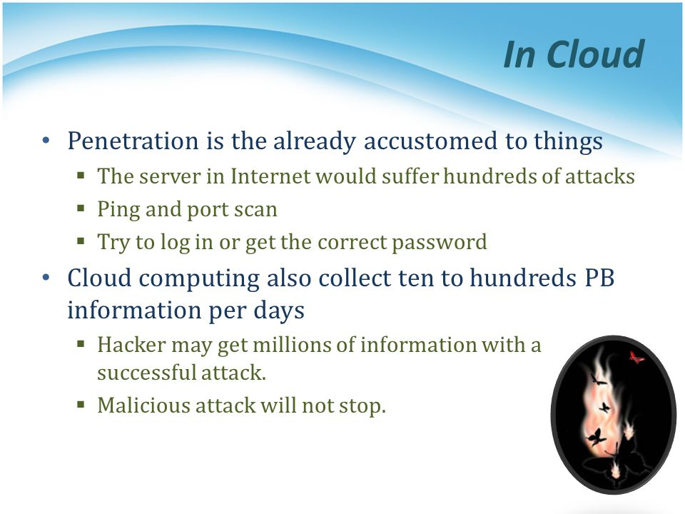 In Cloud Penetration is the already accustomed to things  The server in Internet would suffer hundreds of attacks  Ping and port scan  Try to log in or get the correct password Cloud computing also collect ten to hundreds PB information per days  Hacker may get millions of information with a successful attack.