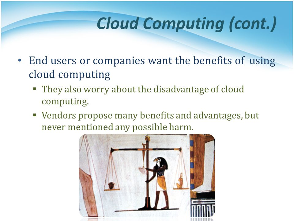 Cloud Computing (cont.) End users or companies want the benefits of using cloud computing  They also worry about the disadvantage of cloud computing.