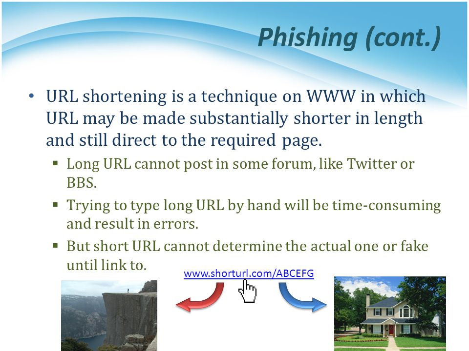 Phishing (cont.) URL shortening is a technique on WWW in which URL may be made substantially shorter in length and still direct to the required page.