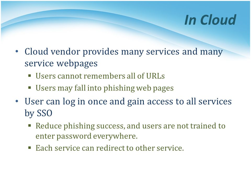 In Cloud Cloud vendor provides many services and many service webpages  Users cannot remembers all of URLs  Users may fall into phishing web pages User can log in once and gain access to all services by SSO  Reduce phishing success, and users are not trained to enter password everywhere.