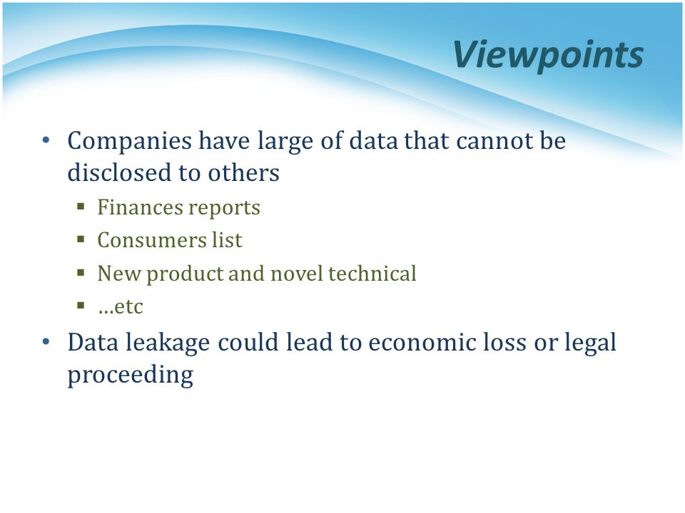 Viewpoints Companies have large of data that cannot be disclosed to others  Finances reports  Consumers list  New product and novel technical  …etc Data leakage could lead to economic loss or legal proceeding