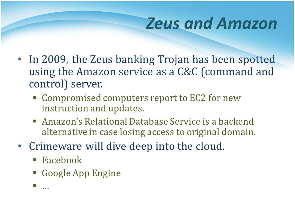 Zeus and Amazon In 2009, the Zeus banking Trojan has been spotted using the Amazon service as a C&C (command and control) server.