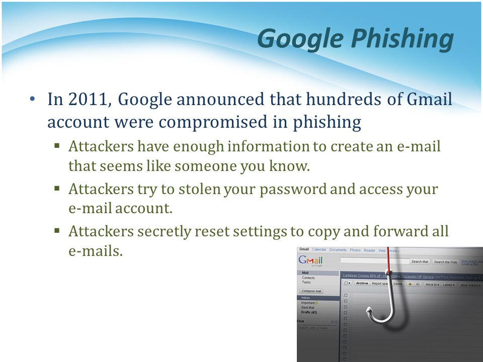 Google Phishing In 2011, Google announced that hundreds of Gmail account were compromised in phishing  Attackers have enough information to create an e-mail that seems like someone you know.