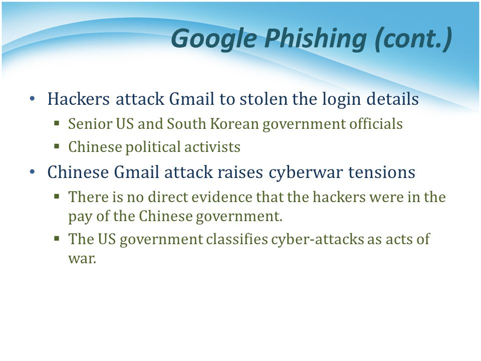 Google Phishing (cont.) Hackers attack Gmail to stolen the login details  Senior US and South Korean government officials  Chinese political activists Chinese Gmail attack raises cyberwar tensions  There is no direct evidence that the hackers were in the pay of the Chinese government.