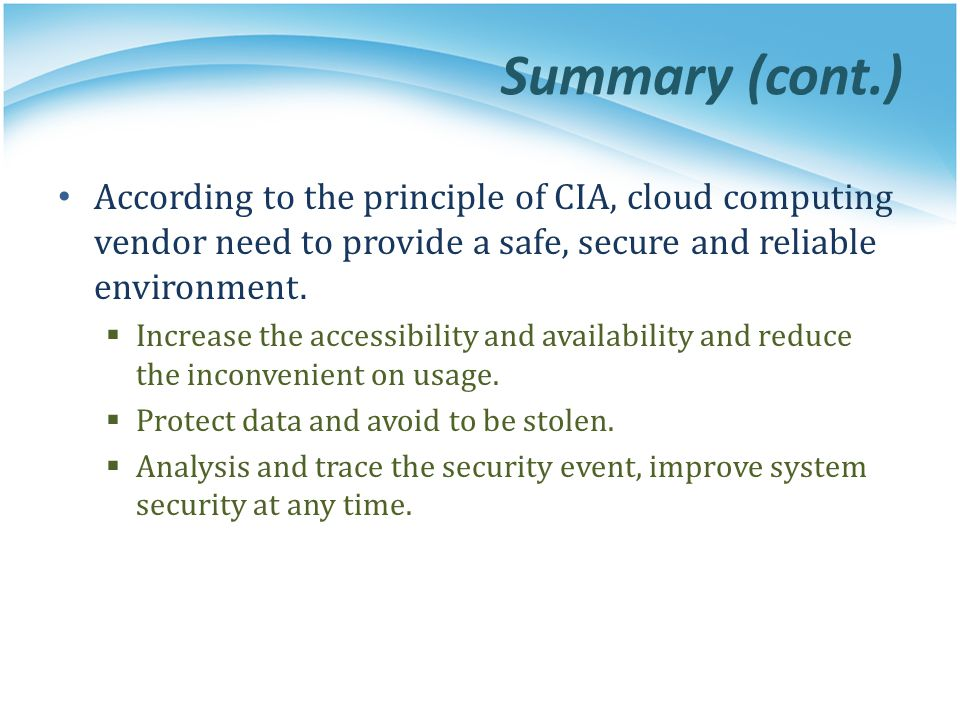 Summary (cont.) According to the principle of CIA, cloud computing vendor need to provide a safe, secure and reliable environment.