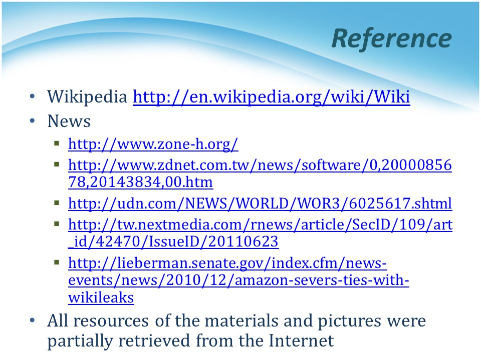Reference Wikipedia http://en.wikipedia.org/wiki/Wikihttp://en.wikipedia.org/wiki/Wiki News  http://www.zone-h.org/ http://www.zone-h.org/  http://www.zdnet.com.tw/news/software/0,20000856 78,20143834,00.htm http://www.zdnet.com.tw/news/software/0,20000856 78,20143834,00.htm  http://udn.com/NEWS/WORLD/WOR3/6025617.shtml http://udn.com/NEWS/WORLD/WOR3/6025617.shtml  http://tw.nextmedia.com/rnews/article/SecID/109/art _id/42470/IssueID/20110623 http://tw.nextmedia.com/rnews/article/SecID/109/art _id/42470/IssueID/20110623  http://lieberman.senate.gov/index.cfm/news- events/news/2010/12/amazon-severs-ties-with- wikileaks http://lieberman.senate.gov/index.cfm/news- events/news/2010/12/amazon-severs-ties-with- wikileaks All resources of the materials and pictures were partially retrieved from the Internet
