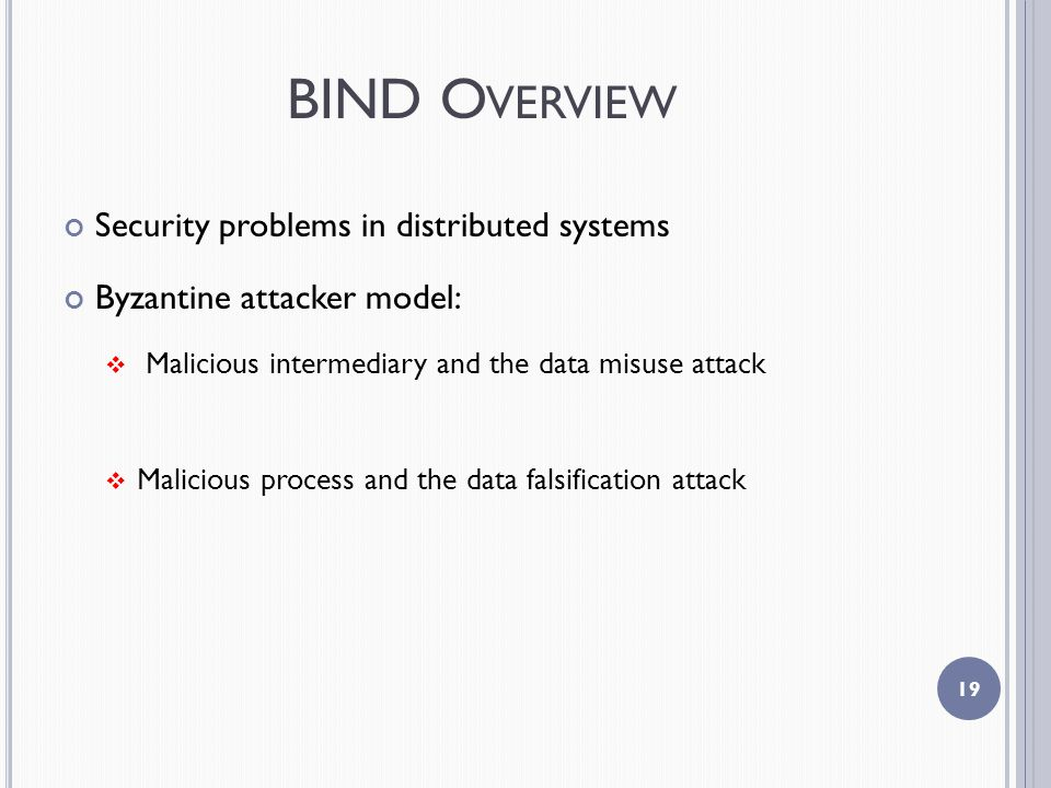 BIND O VERVIEW Security problems in distributed systems Byzantine attacker model:  Malicious intermediary and the data misuse attack  Malicious process and the data falsification attack 19
