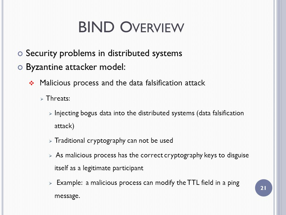 BIND O VERVIEW Security problems in distributed systems Byzantine attacker model:  Malicious process and the data falsification attack  Threats:  Injecting bogus data into the distributed systems (data falsification attack)  Traditional cryptography can not be used  As malicious process has the correct cryptography keys to disguise itself as a legitimate participant  Example: a malicious process can modify the TTL field in a ping message.