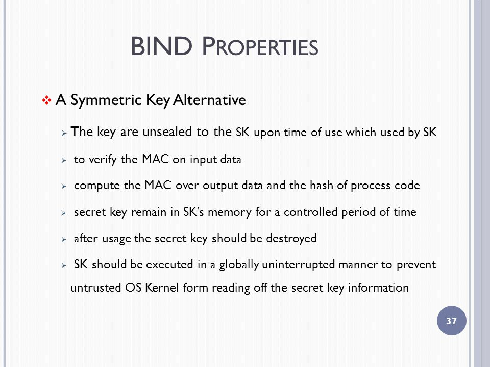 BIND P ROPERTIES  A Symmetric Key Alternative  The key are unsealed to the SK upon time of use which used by SK  to verify the MAC on input data  compute the MAC over output data and the hash of process code  secret key remain in SK's memory for a controlled period of time  after usage the secret key should be destroyed  SK should be executed in a globally uninterrupted manner to prevent untrusted OS Kernel form reading off the secret key information 37