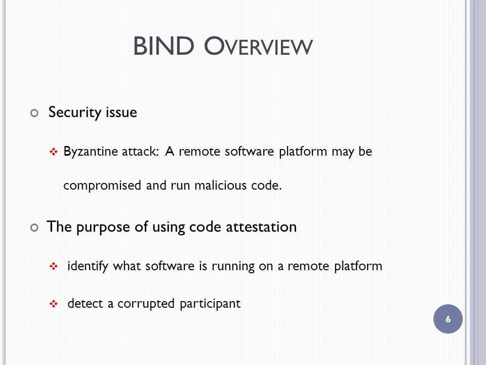 BIND O VERVIEW Security issue  Byzantine attack: A remote software platform may be compromised and run malicious code.