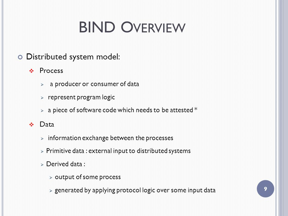 BIND O VERVIEW Distributed system model:  Process  a producer or consumer of data  represent program logic  a piece of software code which needs to be attested *  Data  information exchange between the processes  Primitive data : external input to distributed systems  Derived data :  output of some process  generated by applying protocol logic over some input data 9